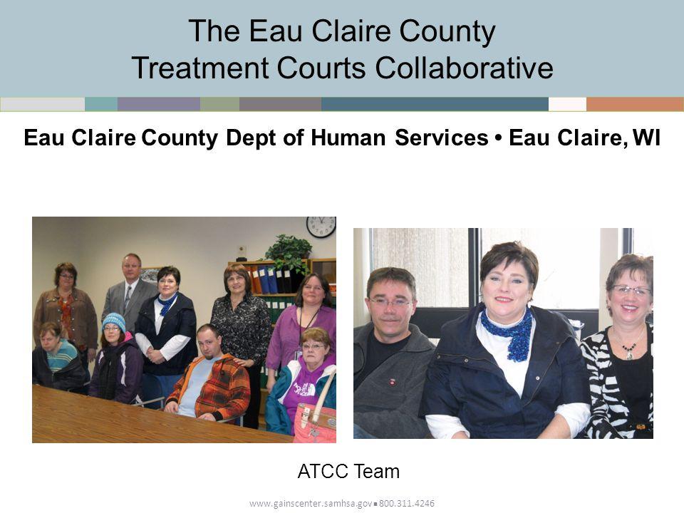www.gainscenter.samhsa.gov 800.311.4246 The Eau Claire County Treatment Courts Collaborative Eau Claire County Dept of Human Services Eau Claire, WI ATCC Team