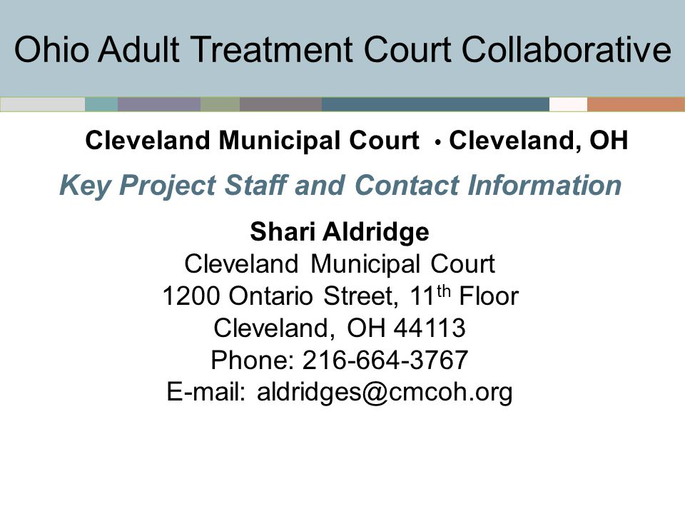 Key Project Staff and Contact Information Shari Aldridge Cleveland Municipal Court 1200 Ontario Street, 11 th Floor Cleveland, OH 44113 Phone: 216-664-3767 E-mail: aldridges@cmcoh.org Ohio Adult Treatment Court Collaborative Cleveland Municipal Court Cleveland, OH