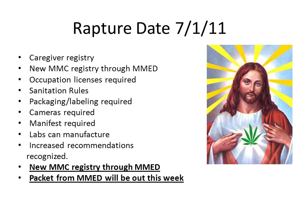 Rapture Date 7/1/11 Caregiver registry New MMC registry through MMED Occupation licenses required Sanitation Rules Packaging/labeling required Cameras required Manifest required Labs can manufacture Increased recommendations recognized.