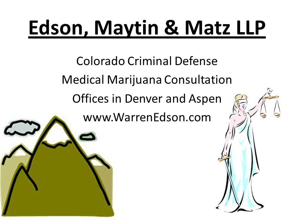 Edson, Maytin & Matz LLP Colorado Criminal Defense Medical Marijuana Consultation Offices in Denver and Aspen www.WarrenEdson.com