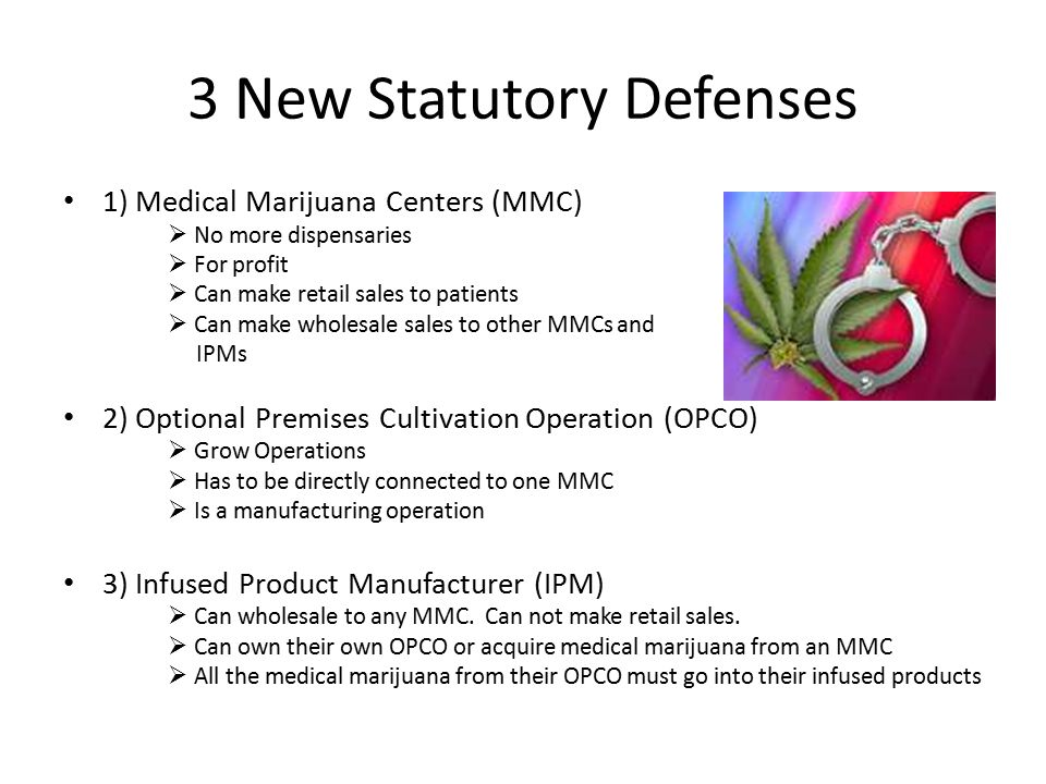 3 New Statutory Defenses 1) Medical Marijuana Centers (MMC)  No more dispensaries  For profit  Can make retail sales to patients  Can make wholesa