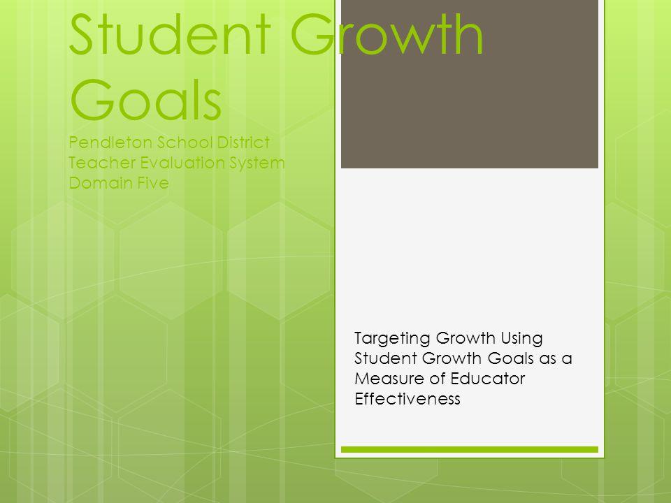 Student Growth Goals Pendleton School District Teacher Evaluation System Domain Five Targeting Growth Using Student Growth Goals as a Measure of Educa