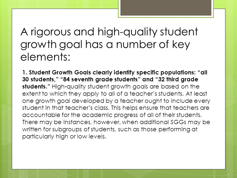 """A rigorous and high-quality student growth goal has a number of key elements: 1. Student Growth Goals clearly identify specific populations: """"all 30 s"""