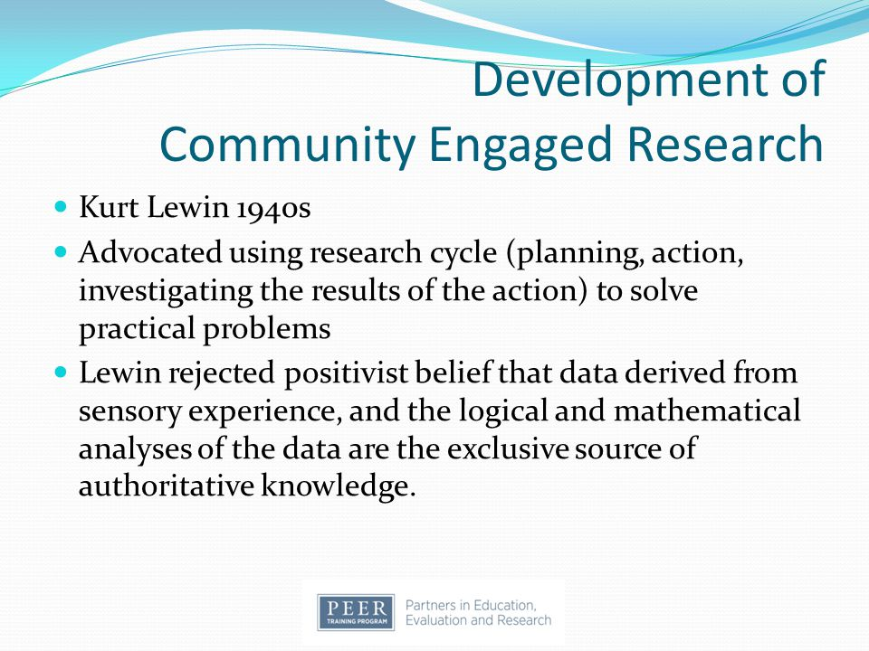 Development of Community Engaged Research Kurt Lewin 1940s Advocated using research cycle (planning, action, investigating the results of the action)