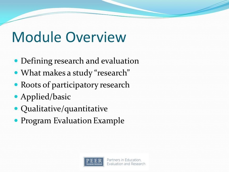 "Module Overview Defining research and evaluation What makes a study ""research"" Roots of participatory research Applied/basic Qualitative/quantitative"