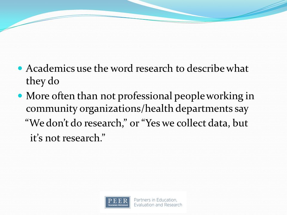 Academics use the word research to describe what they do More often than not professional people working in community organizations/health departments