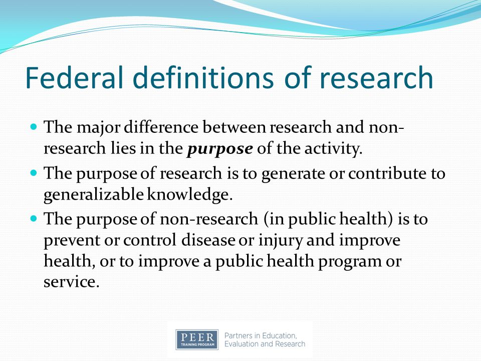 Federal definitions of research The major difference between research and non- research lies in the purpose of the activity. The purpose of research i