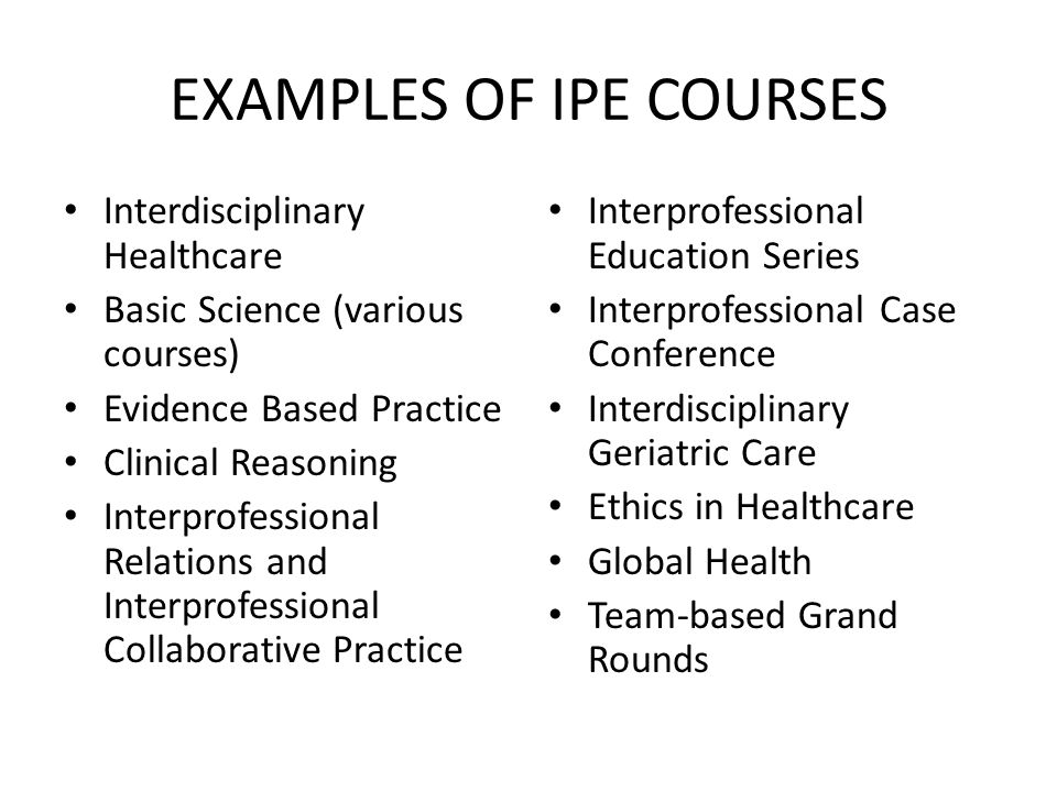 EXAMPLES OF IPE COURSES Interdisciplinary Healthcare Basic Science (various courses) Evidence Based Practice Clinical Reasoning Interprofessional Relations and Interprofessional Collaborative Practice Interprofessional Education Series Interprofessional Case Conference Interdisciplinary Geriatric Care Ethics in Healthcare Global Health Team-based Grand Rounds
