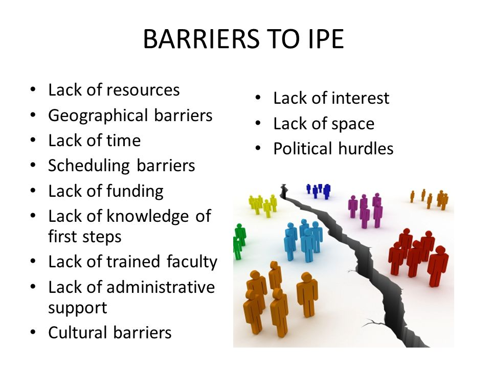 BARRIERS TO IPE Lack of resources Geographical barriers Lack of time Scheduling barriers Lack of funding Lack of knowledge of first steps Lack of trained faculty Lack of administrative support Cultural barriers Lack of interest Lack of space Political hurdles