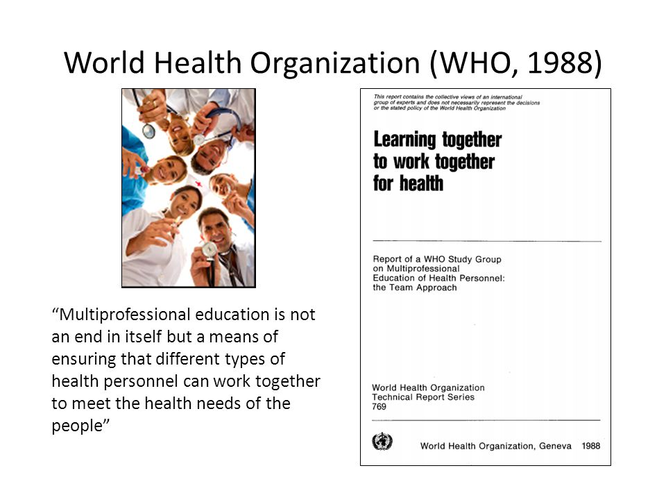 "World Health Organization (WHO, 1988) ""Multiprofessional education is not an end in itself but a means of ensuring that different types of health pers"
