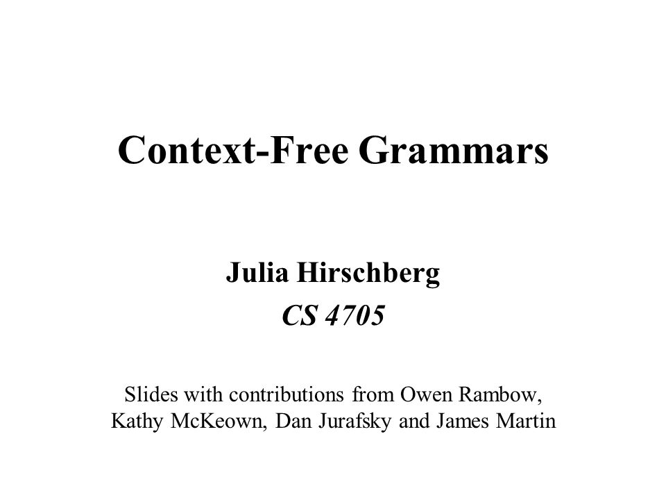 Context-Free Grammars Julia Hirschberg CS 4705 Slides with contributions from Owen Rambow, Kathy McKeown, Dan Jurafsky and James Martin