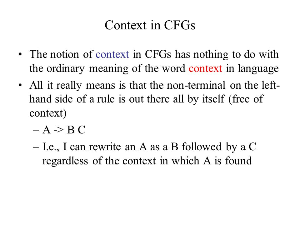 Context in CFGs The notion of context in CFGs has nothing to do with the ordinary meaning of the word context in language All it really means is that the non-terminal on the left- hand side of a rule is out there all by itself (free of context) –A -> B C –I.e., I can rewrite an A as a B followed by a C regardless of the context in which A is found