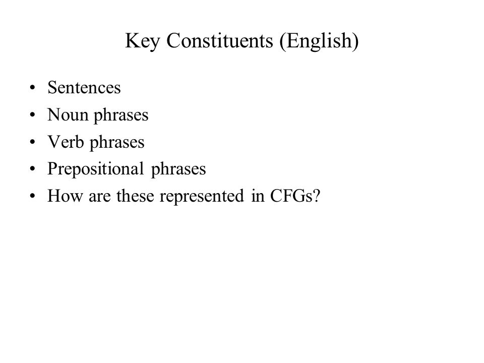 Key Constituents (English) Sentences Noun phrases Verb phrases Prepositional phrases How are these represented in CFGs