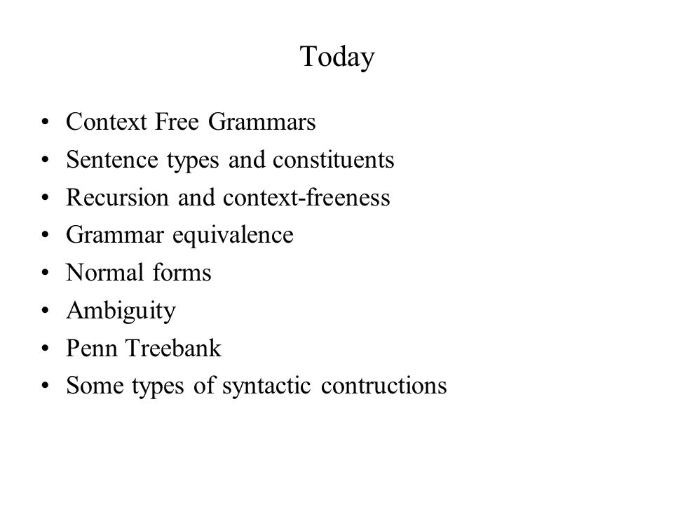 Context-Free Grammars Defined in formal language theory –Terminals, nonterminals, start symbol, rules –String-rewriting system –Start with start symbol, rewrite using rules, done when only terminals left Not a linguistic theory, just a formal device