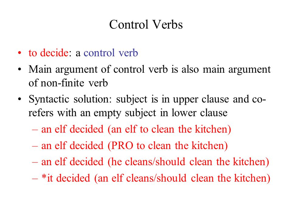 Control Verbs to decide: a control verb Main argument of control verb is also main argument of non-finite verb Syntactic solution: subject is in upper clause and co- refers with an empty subject in lower clause –an elf decided (an elf to clean the kitchen) –an elf decided (PRO to clean the kitchen) –an elf decided (he cleans/should clean the kitchen) –*it decided (an elf cleans/should clean the kitchen)