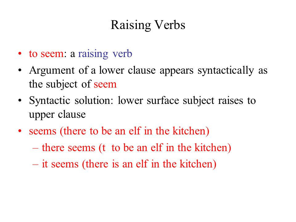 Raising Verbs to seem: a raising verb Argument of a lower clause appears syntactically as the subject of seem Syntactic solution: lower surface subject raises to upper clause seems (there to be an elf in the kitchen) –there seems (t to be an elf in the kitchen) –it seems (there is an elf in the kitchen)
