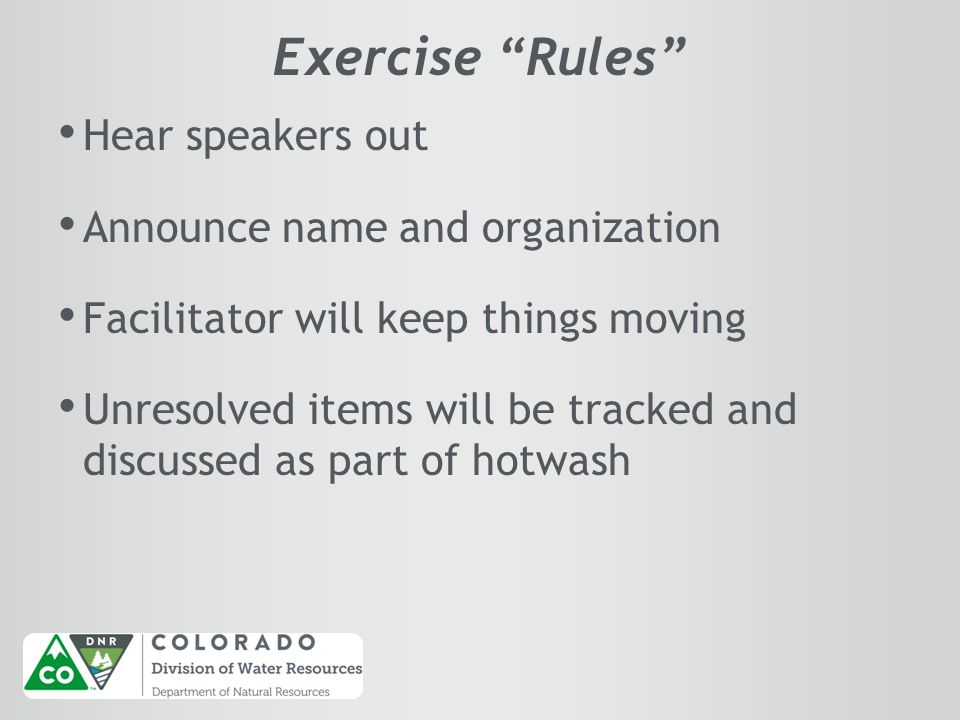 Exercise Rules Hear speakers out Announce name and organization Facilitator will keep things moving Unresolved items will be tracked and discussed as part of hotwash