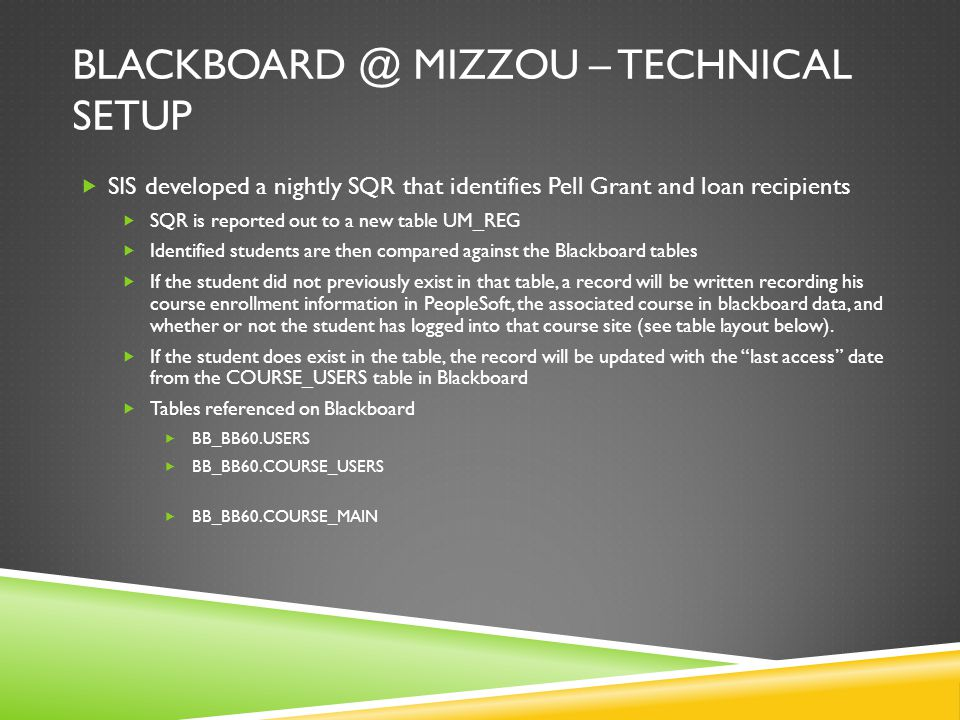 BLACKBOARD @ MIZZOU – TECHNICAL SETUP  SIS developed a nightly SQR that identifies Pell Grant and loan recipients  SQR is reported out to a new table UM_REG  Identified students are then compared against the Blackboard tables  If the student did not previously exist in that table, a record will be written recording his course enrollment information in PeopleSoft, the associated course in blackboard data, and whether or not the student has logged into that course site (see table layout below).