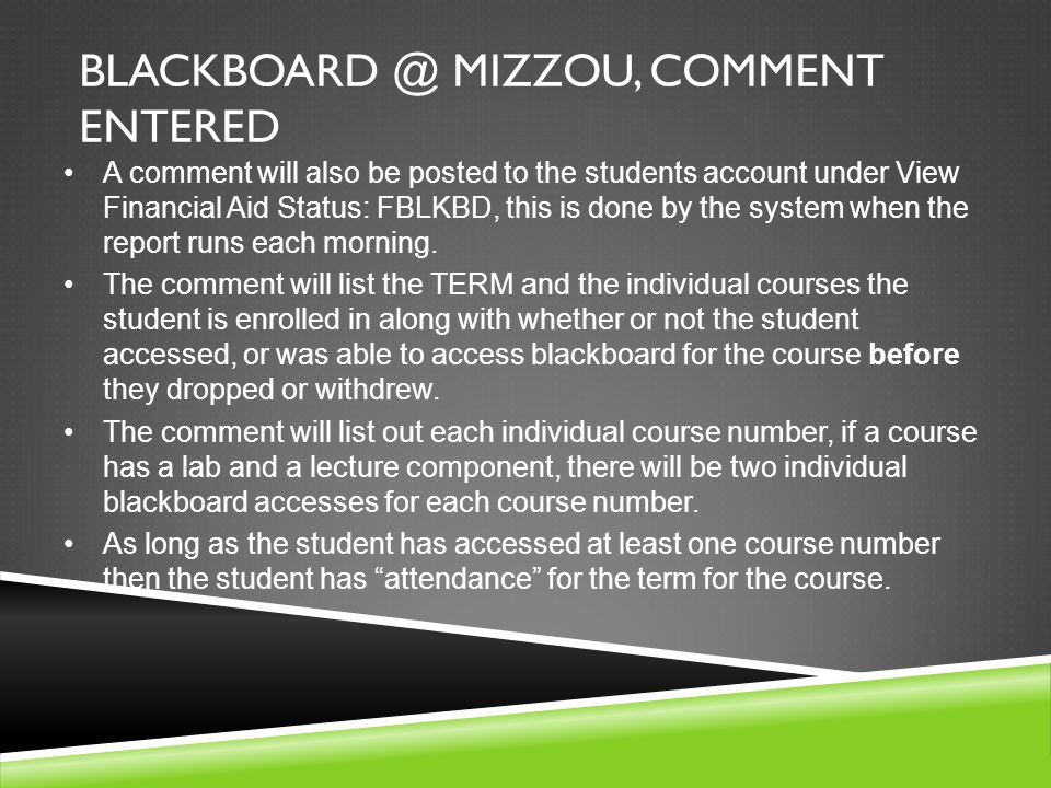 BLACKBOARD @ MIZZOU, COMMENT ENTERED A comment will also be posted to the students account under View Financial Aid Status: FBLKBD, this is done by the system when the report runs each morning.