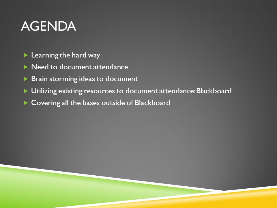 AGENDA  Learning the hard way  Need to document attendance  Brain storming ideas to document  Utilizing existing resources to document attendance: Blackboard  Covering all the bases outside of Blackboard