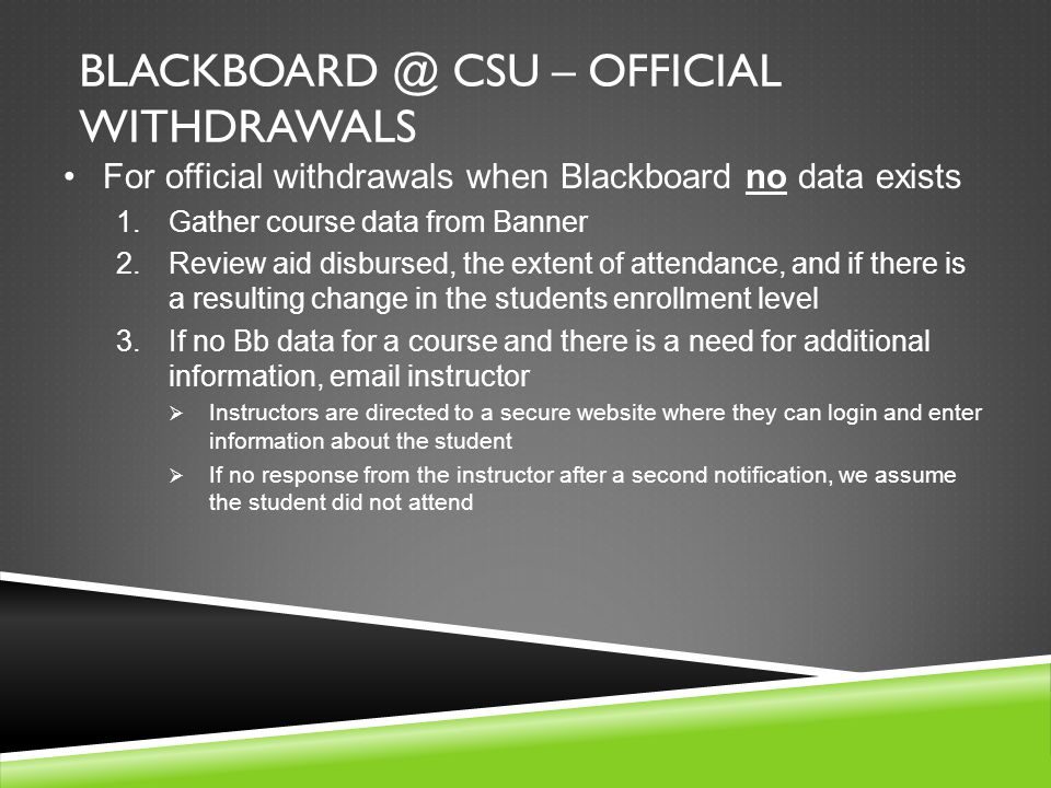 BLACKBOARD @ CSU – OFFICIAL WITHDRAWALS For official withdrawals when Blackboard no data exists 1.Gather course data from Banner 2.Review aid disbursed, the extent of attendance, and if there is a resulting change in the students enrollment level 3.If no Bb data for a course and there is a need for additional information, email instructor  Instructors are directed to a secure website where they can login and enter information about the student  If no response from the instructor after a second notification, we assume the student did not attend