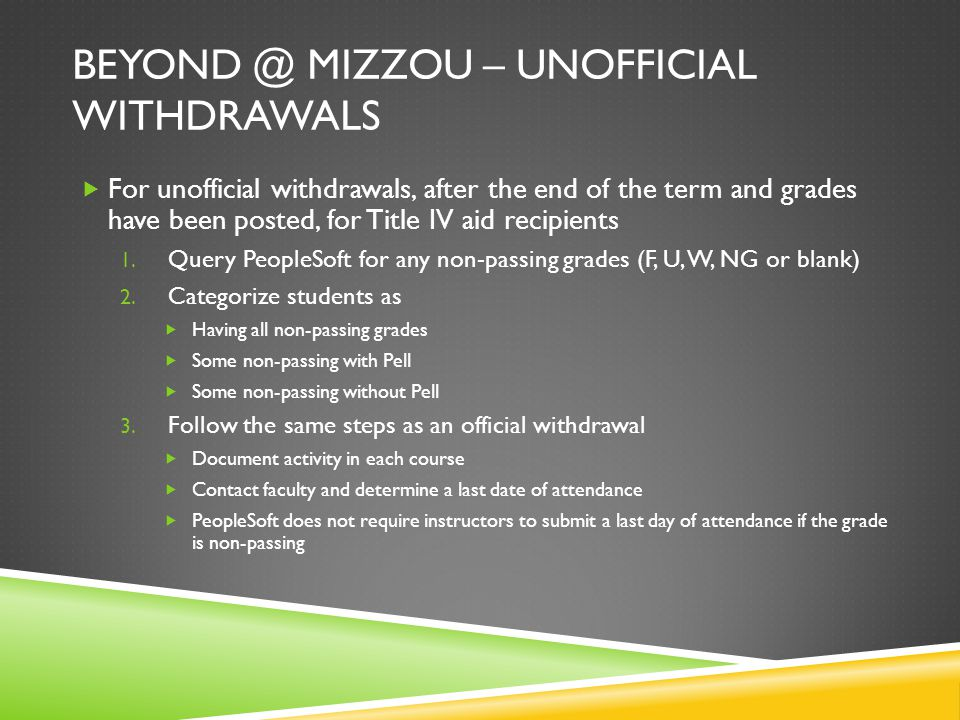 BEYOND @ MIZZOU – UNOFFICIAL WITHDRAWALS  For unofficial withdrawals, after the end of the term and grades have been posted, for Title IV aid recipients 1.