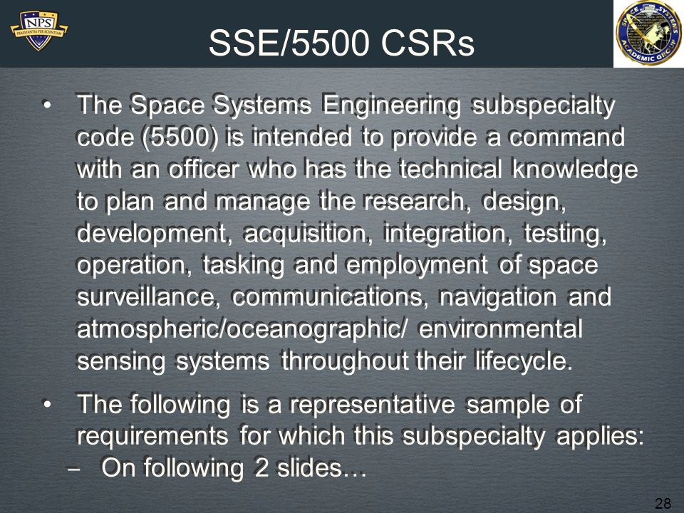 28 SSE/5500 CSRs The Space Systems Engineering subspecialty code (5500) is intended to provide a command with an officer who has the technical knowledge to plan and manage the research, design, development, acquisition, integration, testing, operation, tasking and employment of space surveillance, communications, navigation and atmospheric/oceanographic/ environmental sensing systems throughout their lifecycle.