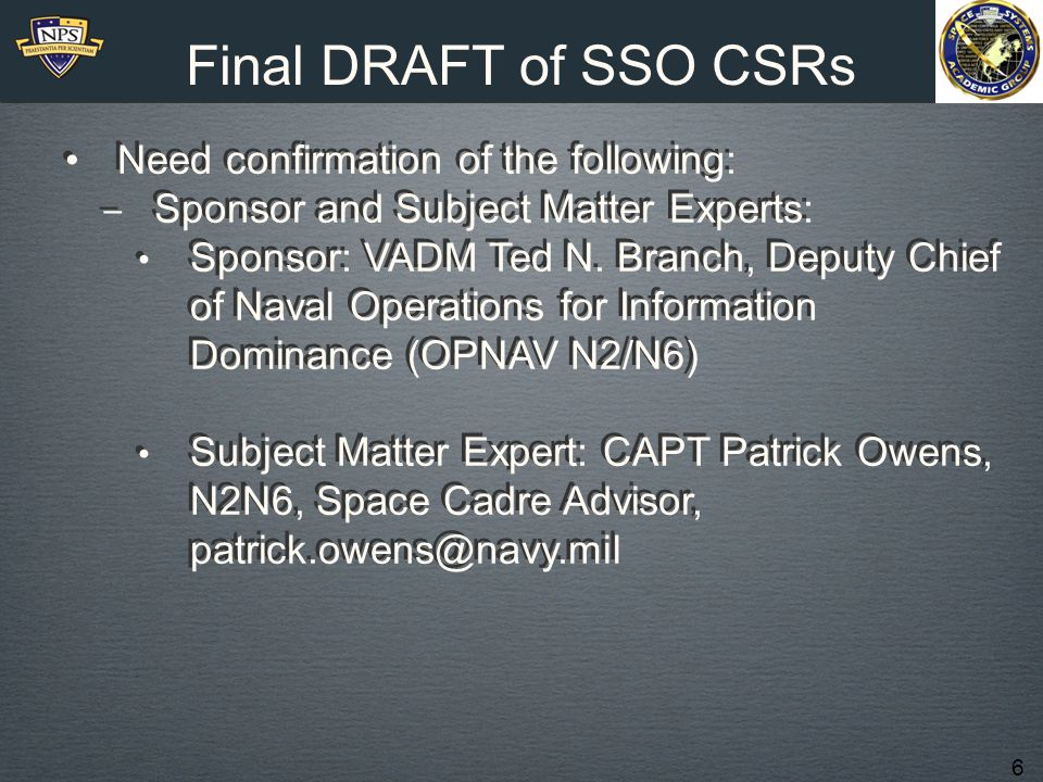 6 Final DRAFT of SSO CSRs Need confirmation of the following: ‒ Sponsor and Subject Matter Experts: Sponsor: VADM Ted N. Branch, Deputy Chief of Naval