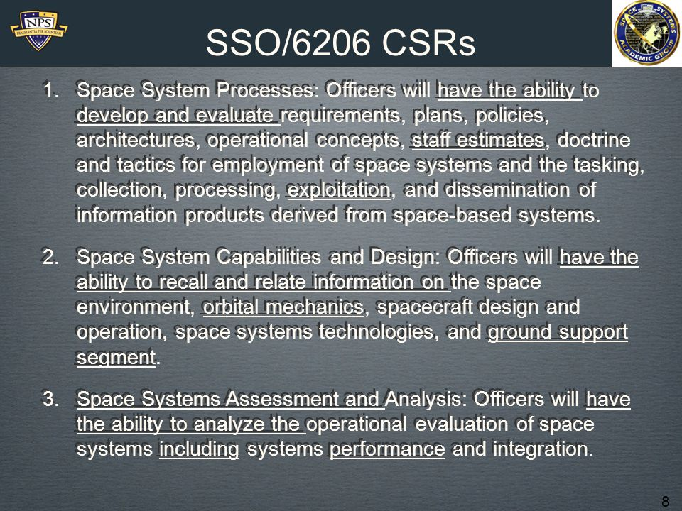 8 SSO/6206 CSRs 1.Space System Processes: Officers will have the ability to develop and evaluate requirements, plans, policies, architectures, operational concepts, staff estimates, doctrine and tactics for employment of space systems and the tasking, collection, processing, exploitation, and dissemination of information products derived from space-based systems.