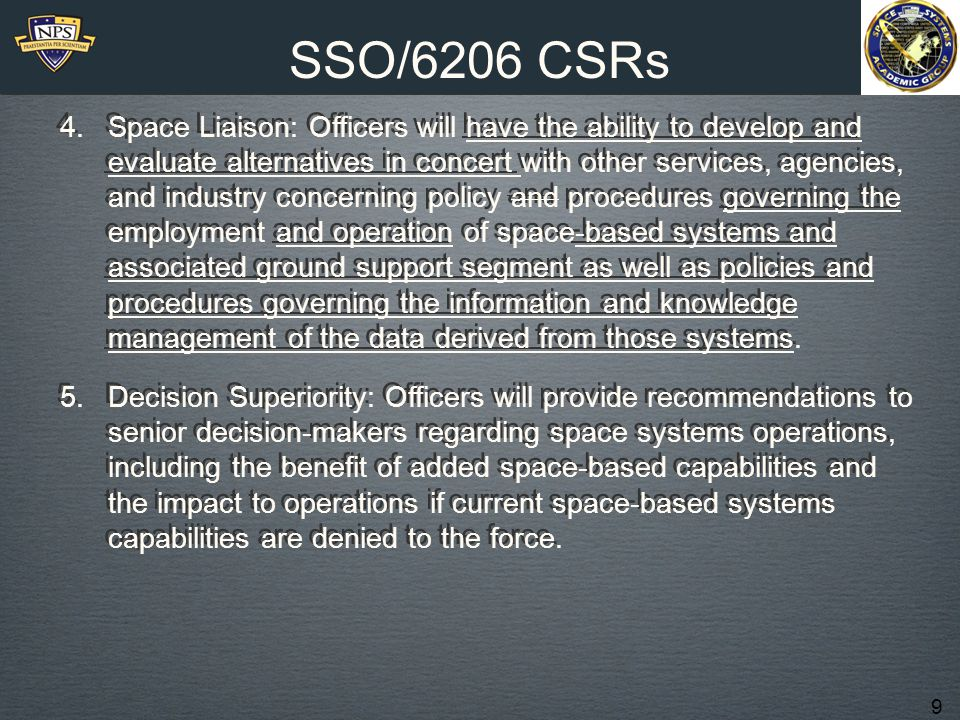 9 SSO/6206 CSRs 4.Space Liaison: Officers will have the ability to develop and evaluate alternatives in concert with other services, agencies, and industry concerning policy and procedures governing the employment and operation of space-based systems and associated ground support segment as well as policies and procedures governing the information and knowledge management of the data derived from those systems.