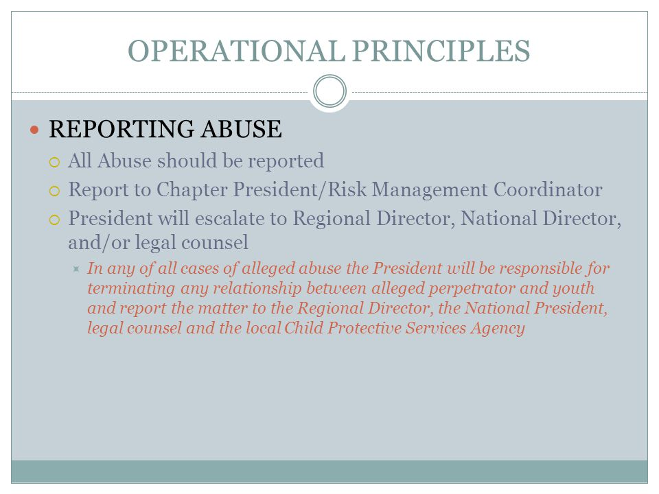 OPERATIONAL PRINCIPLES REPORTING ABUSE  All Abuse should be reported  Report to Chapter President/Risk Management Coordinator  President will escal
