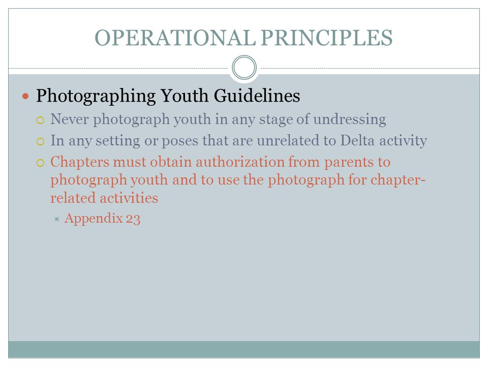 OPERATIONAL PRINCIPLES Photographing Youth Guidelines  Never photograph youth in any stage of undressing  In any setting or poses that are unrelated