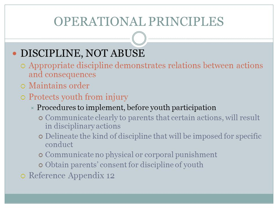 OPERATIONAL PRINCIPLES DISCIPLINE, NOT ABUSE  Appropriate discipline demonstrates relations between actions and consequences  Maintains order  Prot