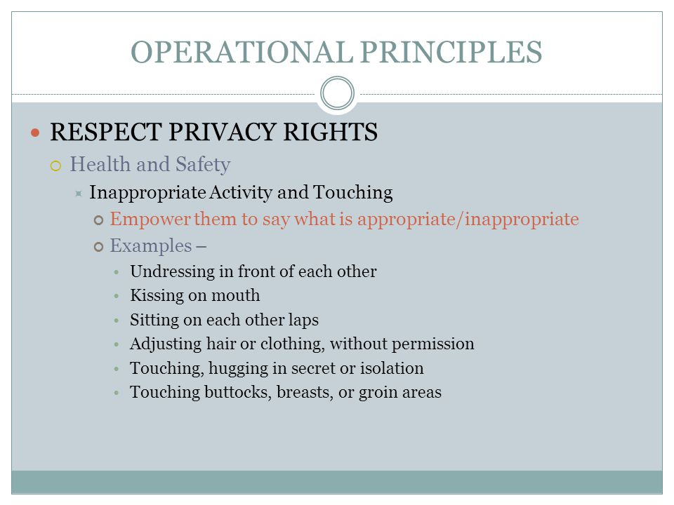 OPERATIONAL PRINCIPLES RESPECT PRIVACY RIGHTS  Health and Safety  Inappropriate Activity and Touching Empower them to say what is appropriate/inappr