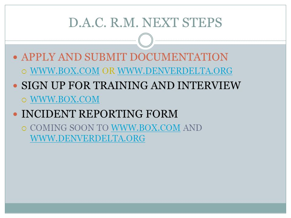 D.A.C. R.M. NEXT STEPS APPLY AND SUBMIT DOCUMENTATION  WWW.BOX.COM OR WWW.DENVERDELTA.ORG WWW.BOX.COMWWW.DENVERDELTA.ORG SIGN UP FOR TRAINING AND INT