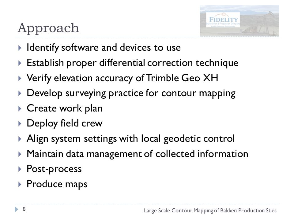 Approach 8 Large Scale Contour Mapping of Bakken Production Sties  Identify software and devices to use  Establish proper differential correction technique  Verify elevation accuracy of Trimble Geo XH  Develop surveying practice for contour mapping  Create work plan  Deploy field crew  Align system settings with local geodetic control  Maintain data management of collected information  Post-process  Produce maps