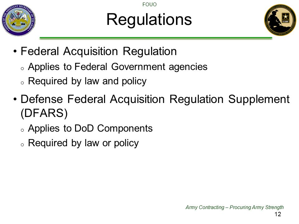 Army Contracting – Procuring Army Strength FOUO Regulations Federal Acquisition Regulation o Applies to Federal Government agencies o Required by law
