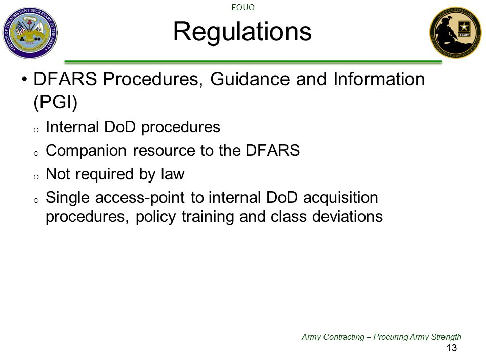 Army Contracting – Procuring Army Strength FOUO Regulations DFARS Procedures, Guidance and Information (PGI) o Internal DoD procedures o Companion res