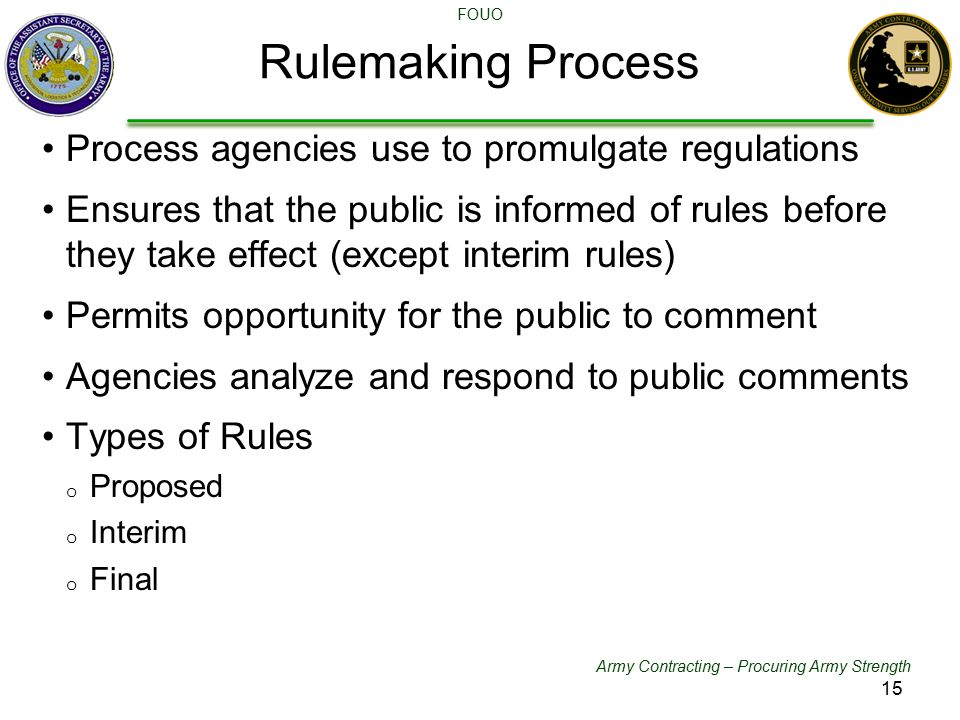 Army Contracting – Procuring Army Strength FOUO Rulemaking Process Process agencies use to promulgate regulations Ensures that the public is informed of rules before they take effect (except interim rules) Permits opportunity for the public to comment Agencies analyze and respond to public comments Types of Rules o Proposed o Interim o Final 15