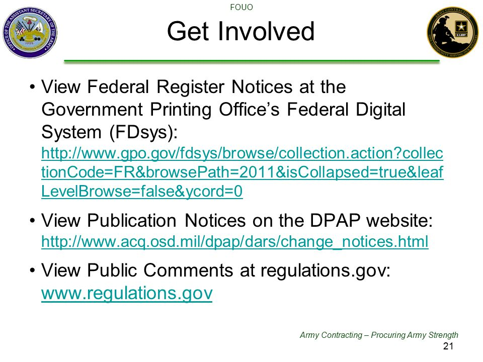 Army Contracting – Procuring Army Strength FOUO Get Involved DFARS Committees View Federal Register Notices at the Government Printing Office's Federal Digital System (FDsys):   collec tionCode=FR&browsePath=2011&isCollapsed=true&leaf LevelBrowse=false&ycord=0   collec tionCode=FR&browsePath=2011&isCollapsed=true&leaf LevelBrowse=false&ycord=0 View Publication Notices on the DPAP website:     View Public Comments at regulations.gov: