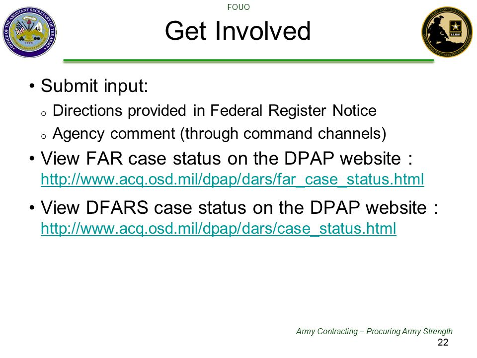 Army Contracting – Procuring Army Strength FOUO Get Involved DFARS Committees Submit input: o Directions provided in Federal Register Notice o Agency comment (through command channels) View FAR case status on the DPAP website : http://www.acq.osd.mil/dpap/dars/far_case_status.html http://www.acq.osd.mil/dpap/dars/far_case_status.html View DFARS case status on the DPAP website : http://www.acq.osd.mil/dpap/dars/case_status.html http://www.acq.osd.mil/dpap/dars/case_status.html 22