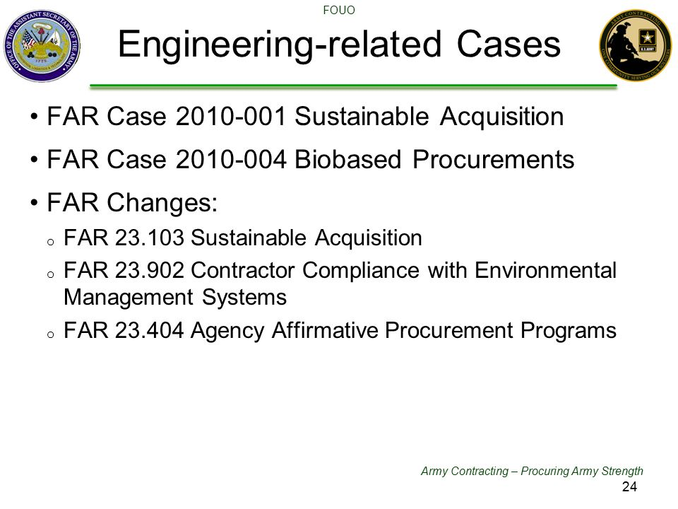 Army Contracting – Procuring Army Strength FOUO FAR Case 2010-001 Sustainable Acquisition FAR Case 2010-004 Biobased Procurements FAR Changes: o FAR 23.103 Sustainable Acquisition o FAR 23.902 Contractor Compliance with Environmental Management Systems o FAR 23.404 Agency Affirmative Procurement Programs Engineering-related Cases 24