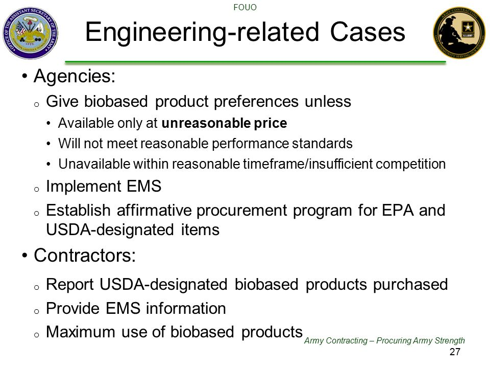 Army Contracting – Procuring Army Strength FOUO Agencies: o Give biobased product preferences unless Available only at unreasonable price Will not meet reasonable performance standards Unavailable within reasonable timeframe/insufficient competition o Implement EMS o Establish affirmative procurement program for EPA and USDA-designated items Contractors: o Report USDA-designated biobased products purchased o Provide EMS information o Maximum use of biobased products Engineering-related Cases 27