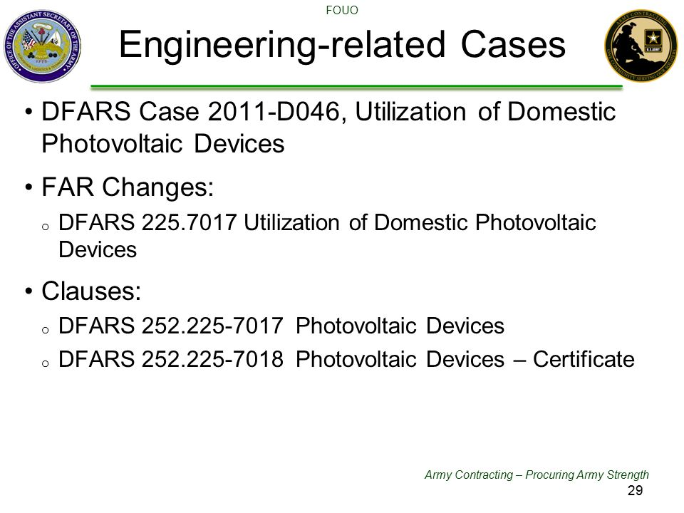 Army Contracting – Procuring Army Strength FOUO DFARS Case 2011-D046, Utilization of Domestic Photovoltaic Devices FAR Changes: o DFARS 225.7017 Utilization of Domestic Photovoltaic Devices Clauses: o DFARS 252.225-7017 Photovoltaic Devices o DFARS 252.225-7018 Photovoltaic Devices – Certificate Engineering-related Cases 29