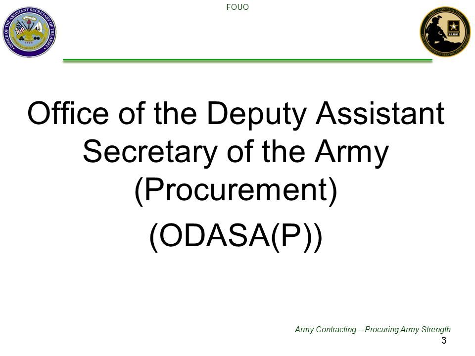 Army Contracting – Procuring Army Strength FOUO Office of the Deputy Assistant Secretary of the Army (Procurement) (ODASA(P)) 3