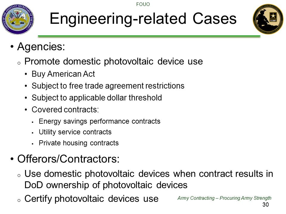 Army Contracting – Procuring Army Strength FOUO Agencies: o Promote domestic photovoltaic device use Buy American Act Subject to free trade agreement restrictions Subject to applicable dollar threshold Covered contracts:  Energy savings performance contracts  Utility service contracts  Private housing contracts Offerors/Contractors: o Use domestic photovoltaic devices when contract results in DoD ownership of photovoltaic devices o Certify photovoltaic devices use Engineering-related Cases 30