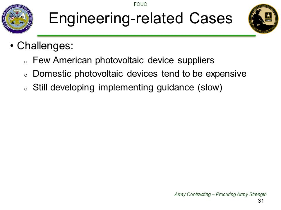 Army Contracting – Procuring Army Strength FOUO Challenges: o Few American photovoltaic device suppliers o Domestic photovoltaic devices tend to be expensive o Still developing implementing guidance (slow) Engineering-related Cases 31