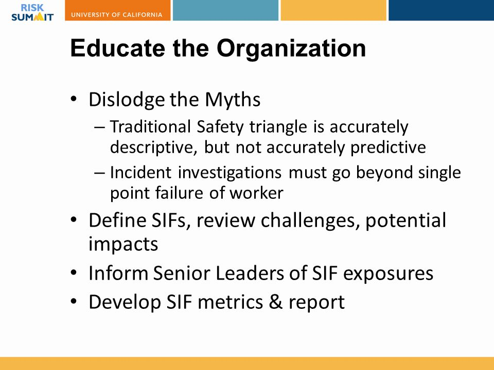 Educate the Organization Dislodge the Myths – Traditional Safety triangle is accurately descriptive, but not accurately predictive – Incident investig