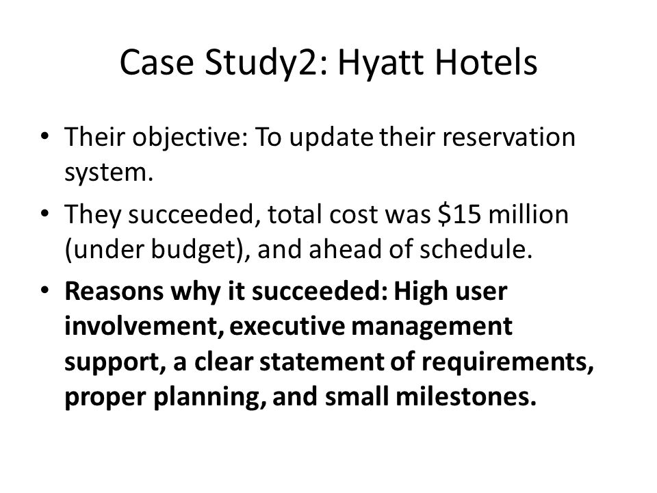 Case Study2: Hyatt Hotels Their objective: To update their reservation system. They succeeded, total cost was $15 million (under budget), and ahead of