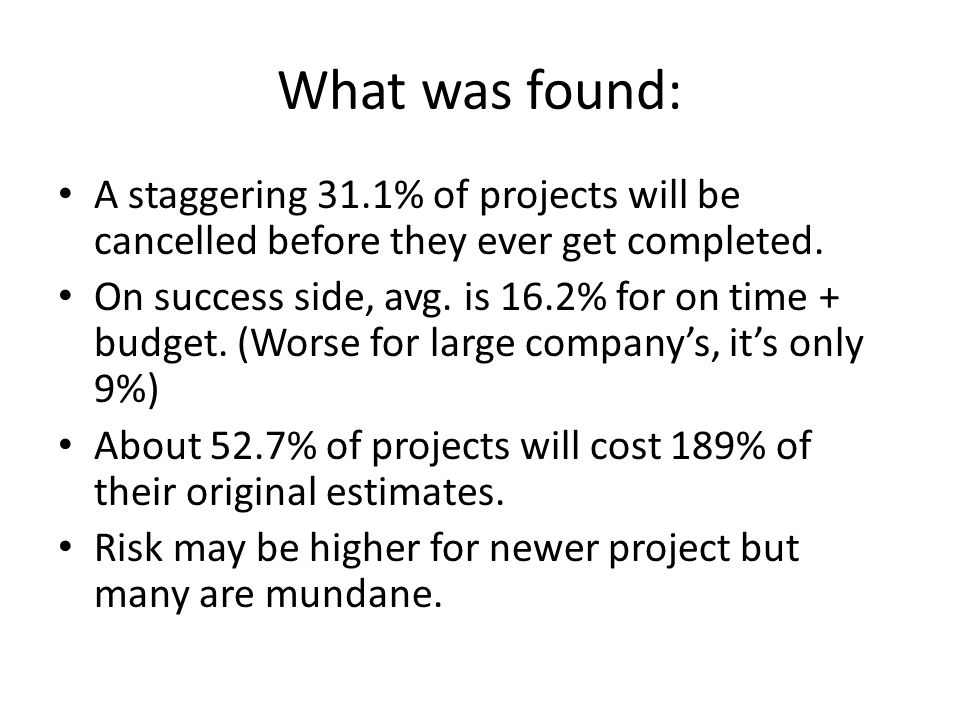 What was found: A staggering 31.1% of projects will be cancelled before they ever get completed. On success side, avg. is 16.2% for on time + budget.